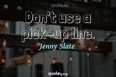 Photo Quote of Don't use a pick-up line.