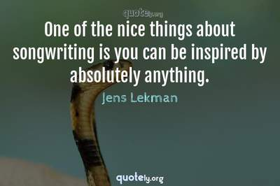 Photo Quote of One of the nice things about songwriting is you can be inspired by absolutely anything.