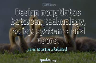 Photo Quote of Design negotiates between technology, policy, systems, and users.