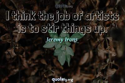 Photo Quote of I think the job of artists is to stir things up.