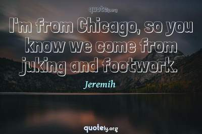 Photo Quote of I'm from Chicago, so you know we come from juking and footwork.