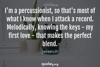 Photo Quote of I'm a percussionist, so that's most of what I know when I attack a record. Melodically, knowing the keys - my first love - that makes the perfect blend.