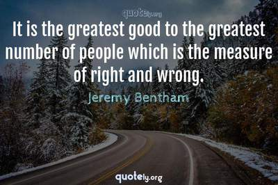 Photo Quote of It is the greatest good to the greatest number of people which is the measure of right and wrong.