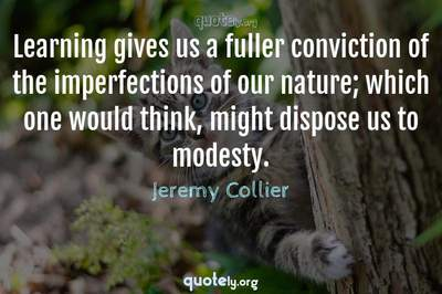 Photo Quote of Learning gives us a fuller conviction of the imperfections of our nature; which one would think, might dispose us to modesty.