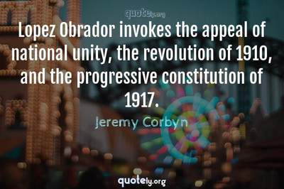 Photo Quote of Lopez Obrador invokes the appeal of national unity, the revolution of 1910, and the progressive constitution of 1917.