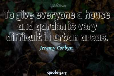 Photo Quote of To give everyone a house and garden is very difficult in urban areas.