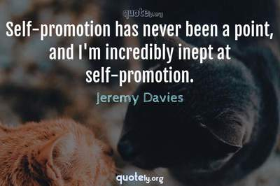 Photo Quote of Self-promotion has never been a point, and I'm incredibly inept at self-promotion.