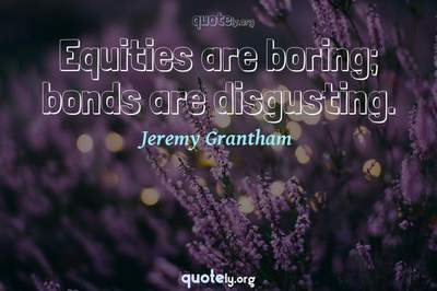 Photo Quote of Equities are boring; bonds are disgusting.