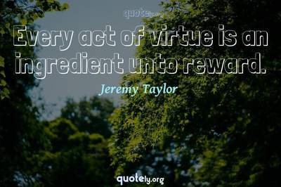 Photo Quote of Every act of virtue is an ingredient unto reward.