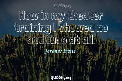Photo Quote of Now in my theater training I showed no aptitude at all.