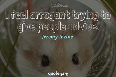Photo Quote of I feel arrogant trying to give people advice.