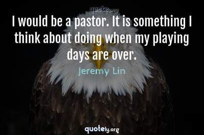 Photo Quote of I would be a pastor. It is something I think about doing when my playing days are over.
