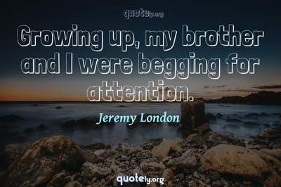 Photo Quote of Growing up, my brother and I were begging for attention.