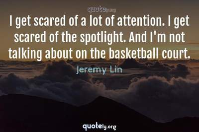 Photo Quote of I get scared of a lot of attention. I get scared of the spotlight. And I'm not talking about on the basketball court.