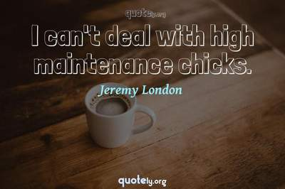 Photo Quote of I can't deal with high maintenance chicks.
