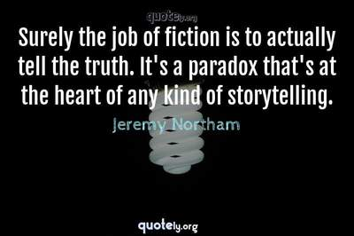 Photo Quote of Surely the job of fiction is to actually tell the truth. It's a paradox that's at the heart of any kind of storytelling.