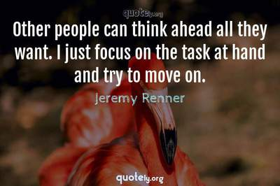 Photo Quote of Other people can think ahead all they want. I just focus on the task at hand and try to move on.