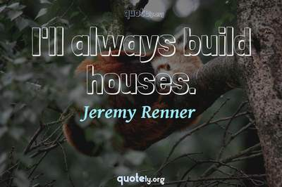 Photo Quote of I'll always build houses.