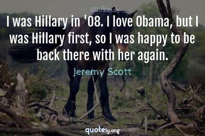 Photo Quote of I was Hillary in '08. I love Obama, but I was Hillary first, so I was happy to be back there with her again.