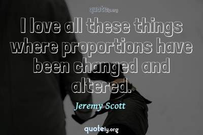 Photo Quote of I love all these things where proportions have been changed and altered.