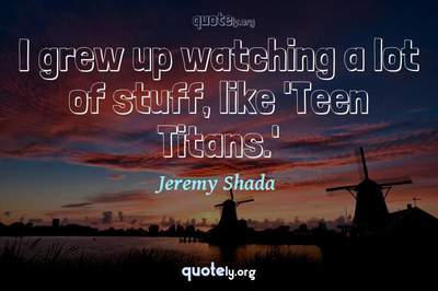 Photo Quote of I grew up watching a lot of stuff, like 'Teen Titans.'