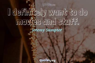 Photo Quote of I definitely want to do movies and stuff.
