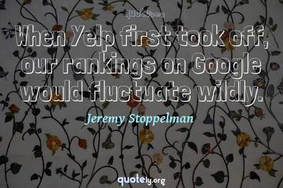 Photo Quote of When Yelp first took off, our rankings on Google would fluctuate wildly.