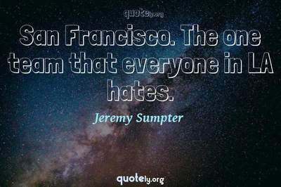 Photo Quote of San Francisco. The one team that everyone in LA hates.