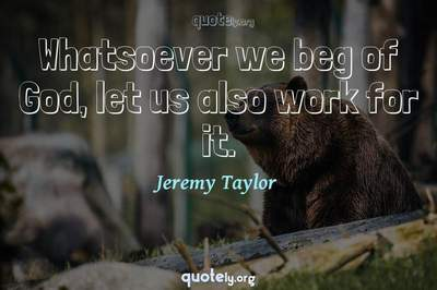Photo Quote of Whatsoever we beg of God, let us also work for it.