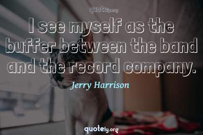 Photo Quote of I see myself as the buffer between the band and the record company.
