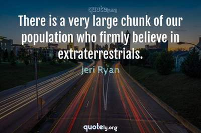 Photo Quote of There is a very large chunk of our population who firmly believe in extraterrestrials.