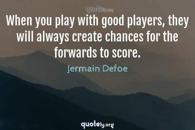 Photo Quote of When you play with good players, they will always create chances for the forwards to score.