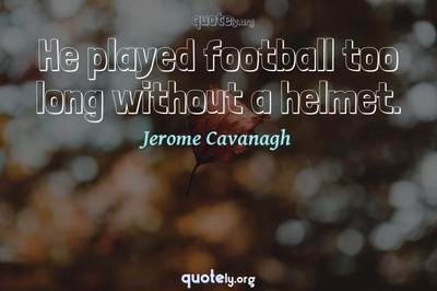 Photo Quote of He played football too long without a helmet.