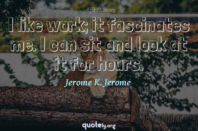 Photo Quote of I like work; it fascinates me. I can sit and look at it for hours.