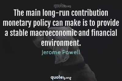 Photo Quote of The main long-run contribution monetary policy can make is to provide a stable macroeconomic and financial environment.