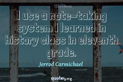 Photo Quote of I use a note-taking system I learned in history class in eleventh grade.