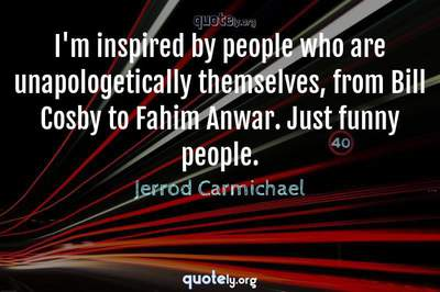 Photo Quote of I'm inspired by people who are unapologetically themselves, from Bill Cosby to Fahim Anwar. Just funny people.