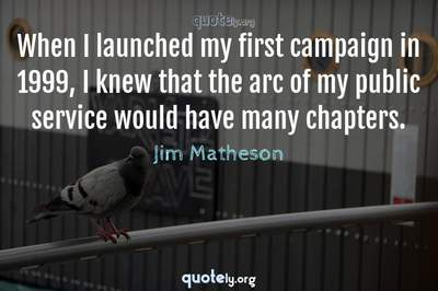 Photo Quote of When I launched my first campaign in 1999, I knew that the arc of my public service would have many chapters.