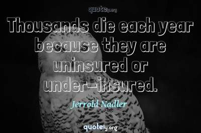 Photo Quote of Thousands die each year because they are uninsured or under-insured.