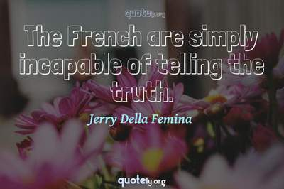 Photo Quote of The French are simply incapable of telling the truth.