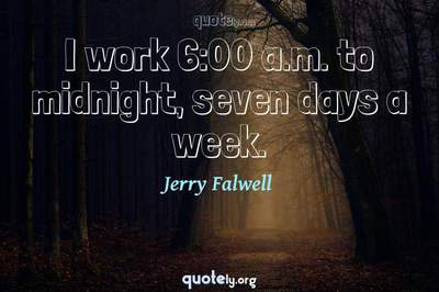 Photo Quote of I work 6:00 a.m. to midnight, seven days a week.