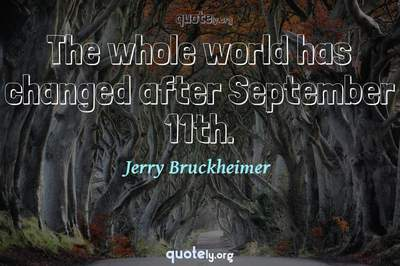Photo Quote of The whole world has changed after September 11th.