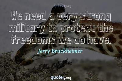 Photo Quote of We need a very strong military to protect the freedoms we do have.