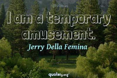 Photo Quote of I am a temporary amusement.