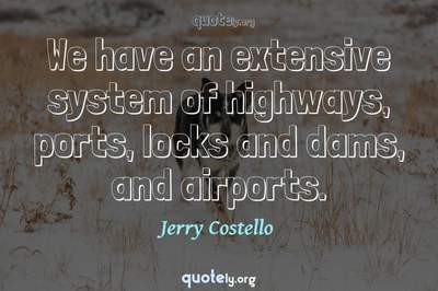 Photo Quote of We have an extensive system of highways, ports, locks and dams, and airports.