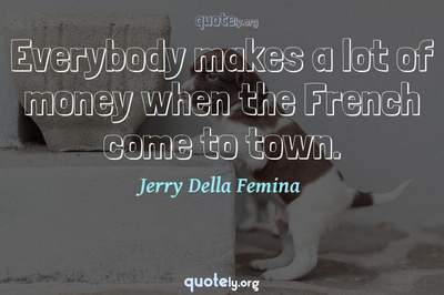 Photo Quote of Everybody makes a lot of money when the French come to town.