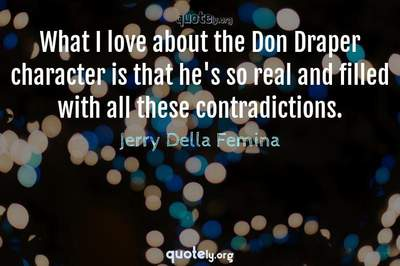 Photo Quote of What I love about the Don Draper character is that he's so real and filled with all these contradictions.