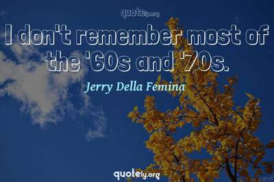 Photo Quote of I don't remember most of the '60s and '70s.