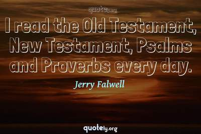 Photo Quote of I read the Old Testament, New Testament, Psalms and Proverbs every day.