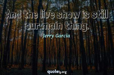 Photo Quote of And the live show is still our main thing.